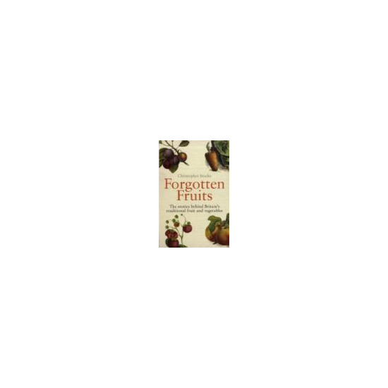 Forgotten Fruits: A Guide to Britain's Traditional Fruit and Vegetables from Orange Jelly Turnips and Dan's Mistake Gooseberries Christopher Stocks